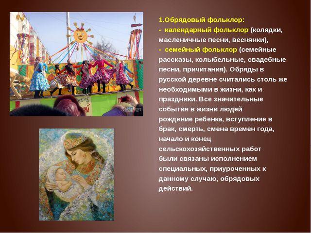 1.Обрядовый фольклор: - календарный фольклор(колядки, масленичные песни, ве...
