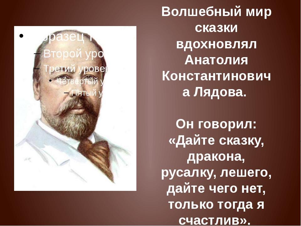 Волшебный мир сказки вдохновлял Анатолия Константиновича Лядова. Он говорил:...