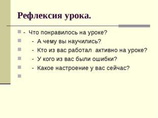 Рефлексия урока. - Что понравилось на уроке? - А чему вы научились? - Кто из
