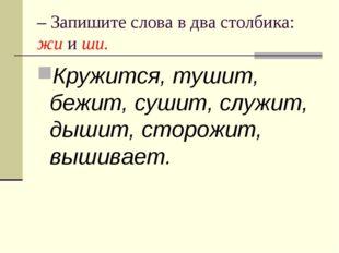 – Запишите слова в два столбика: жи и ши. Кружится, тушит, бежит, сушит, служ