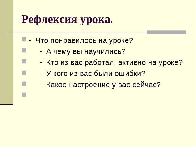 Рефлексия урока. - Что понравилось на уроке? - А чему вы научились? - Кто из...