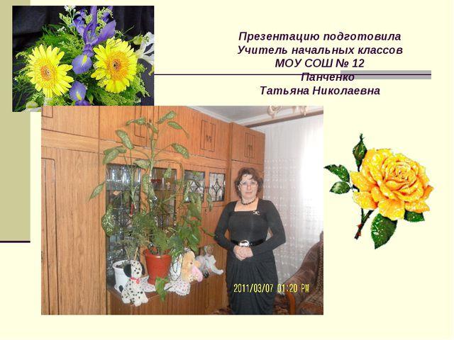 Презентацию подготовила Учитель начальных классов МОУ СОШ № 12 Панченко Татья...