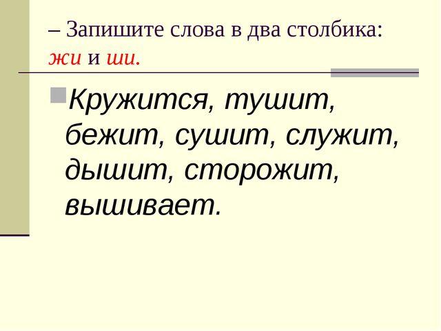 – Запишите слова в два столбика: жи и ши. Кружится, тушит, бежит, сушит, служ...