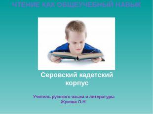 Серовский кадетский корпус ЧТЕНИЕ КАК ОБЩЕУЧЕБНЫЙ НАВЫК Учитель русского язы