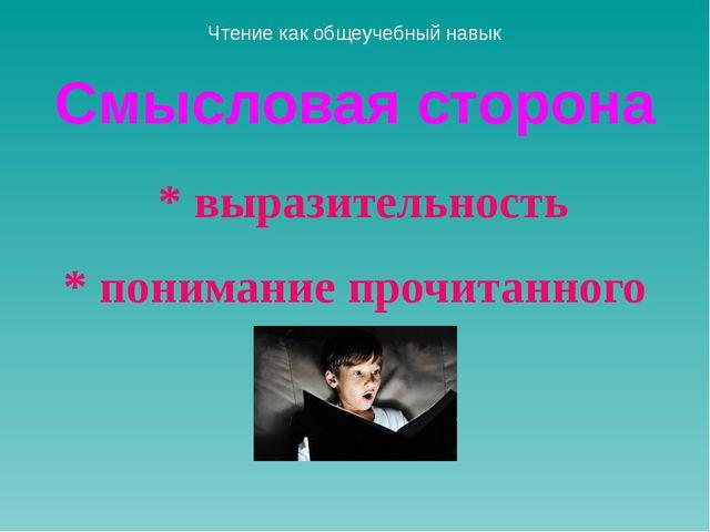 Смысловая сторона * выразительность * понимание прочитанного Чтение как общеу...