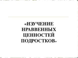 «ИЗУЧЕНИЕ НРАВВЕННЫХ ЦЕННОСТЕЙ ПОДРОСТКОВ»