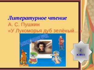 Литературное чтение А. С. Пушкин «У Лукоморья дуб зелёный…» 2 класс