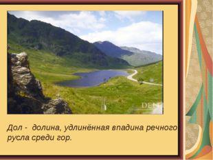 Дол - долина, удлинённая впадина речного русла среди гор.
