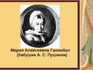 Мария Алексеевна Ганнибал (бабушка А. С. Пушкина)