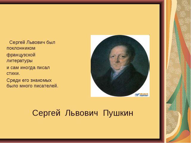 Сергей Львович Пушкин Сергей Львович был поклонником французской литературы и...