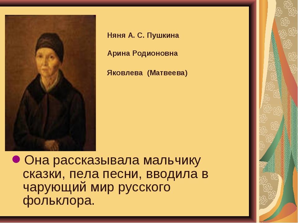 Она рассказывала мальчику сказки, пела песни, вводила в чарующий мир русского...