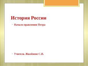 История России Начало правления Петра Учитель Жилёнене С.В.