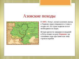 В 1695 г. Петр I, желая за-воевать выход к Черному морю отправился к Азову и