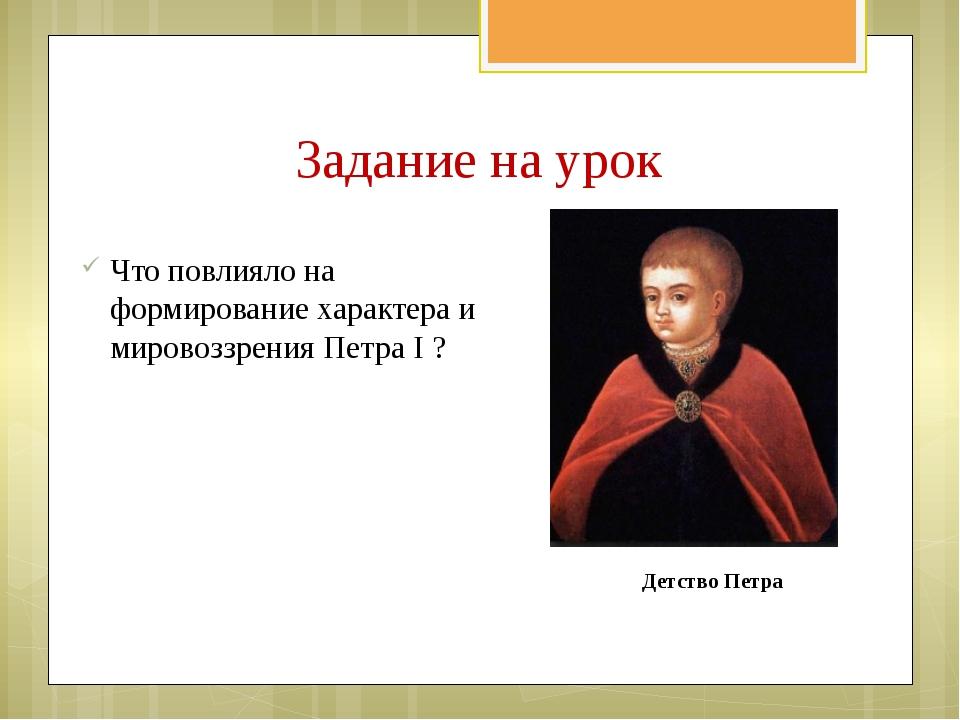 Задание на урок Что повлияло на формирование характера и мировоззрения Петра...