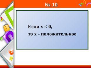 № 10 Если х < 0, то х - положительное ProPowerPoint.Ru