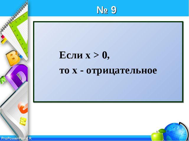 № 9 Если x > 0, то х - отрицательное ProPowerPoint.Ru