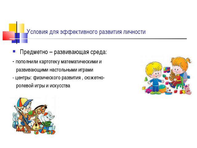 Условия для эффективного развития личности Предметно – развивающая среда: -...