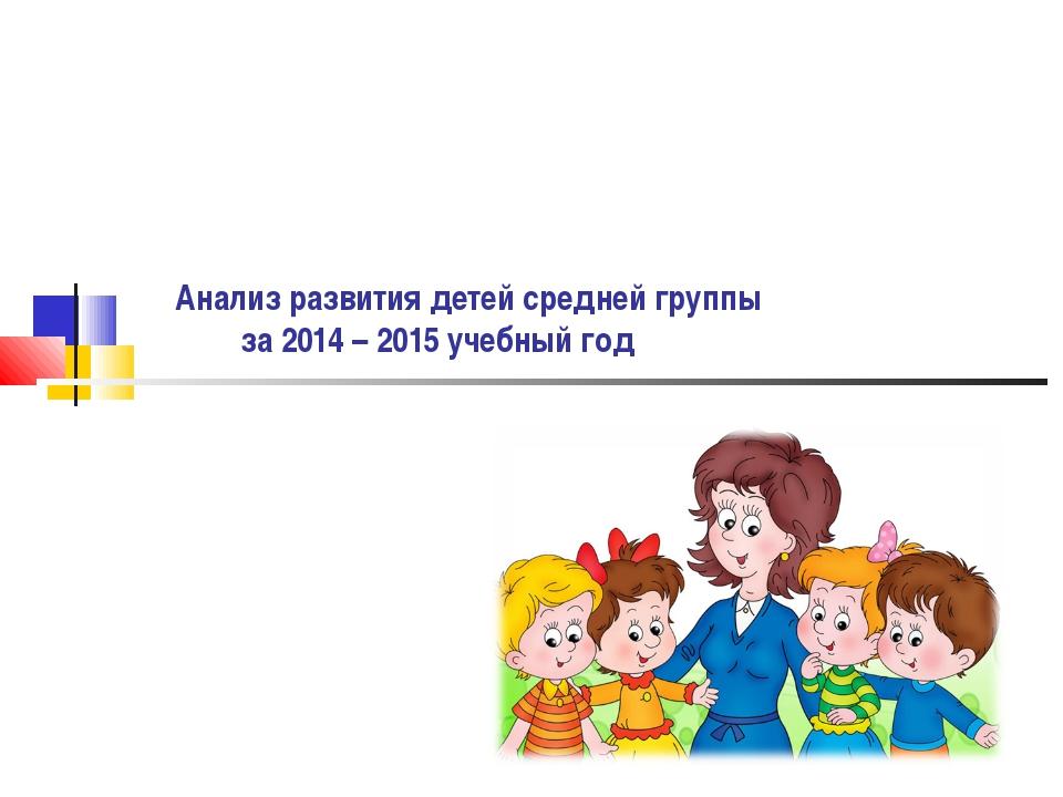 Анализ развития детей средней группы за 2014 – 2015 учебный год