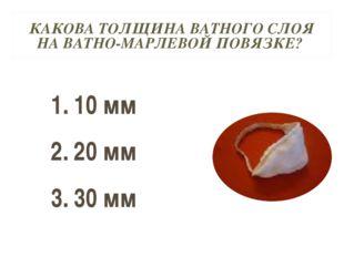 КАКОВА ТОЛЩИНА ВАТНОГО СЛОЯ НА ВАТНО-МАРЛЕВОЙ ПОВЯЗКЕ? 10 мм 20 мм 30 мм