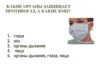 КАКИЕ ОРГАНЫ ЗАЩИЩАЕТ ПРОТИВОГАЗ, А КАКИЕ ВМП? глаза нос органы дыхания лицо