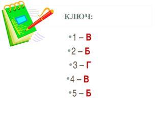 КЛЮЧ: 1 – В 2 – Б 3 – Г 4 – В 5 – Б