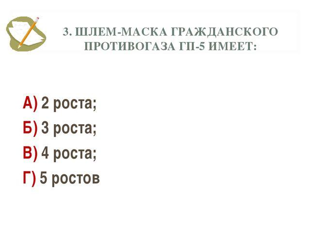 3. ШЛЕМ-МАСКА ГРАЖДАНСКОГО ПРОТИВОГАЗА ГП-5 ИМЕЕТ: А) 2 роста; Б) 3 роста; В)...