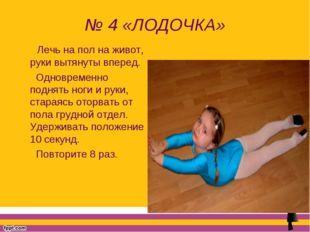 № 4 «ЛОДОЧКА» Лечь на пол на живот, руки вытянуты вперед. Одновременно поднят