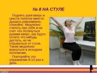 № 8 НА СТУЛЕ Поднять руки вверх и свести лопатки вместе. Дышать равномерно, с