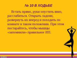 № 10 В ХОДЬБЕ Встать прямо, руки опустить вниз, расслабиться. Открыть ладони,