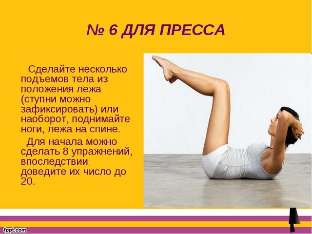№ 6 ДЛЯ ПРЕССА Сделайте несколько подъемов тела из положения лежа (ступни мож...