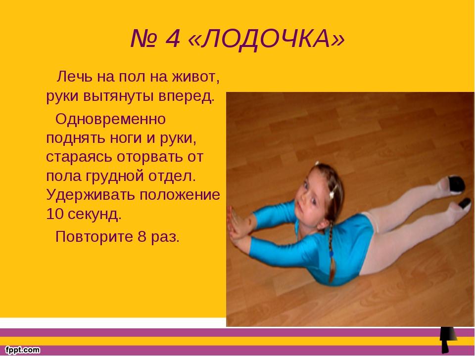 № 4 «ЛОДОЧКА» Лечь на пол на живот, руки вытянуты вперед. Одновременно поднят...