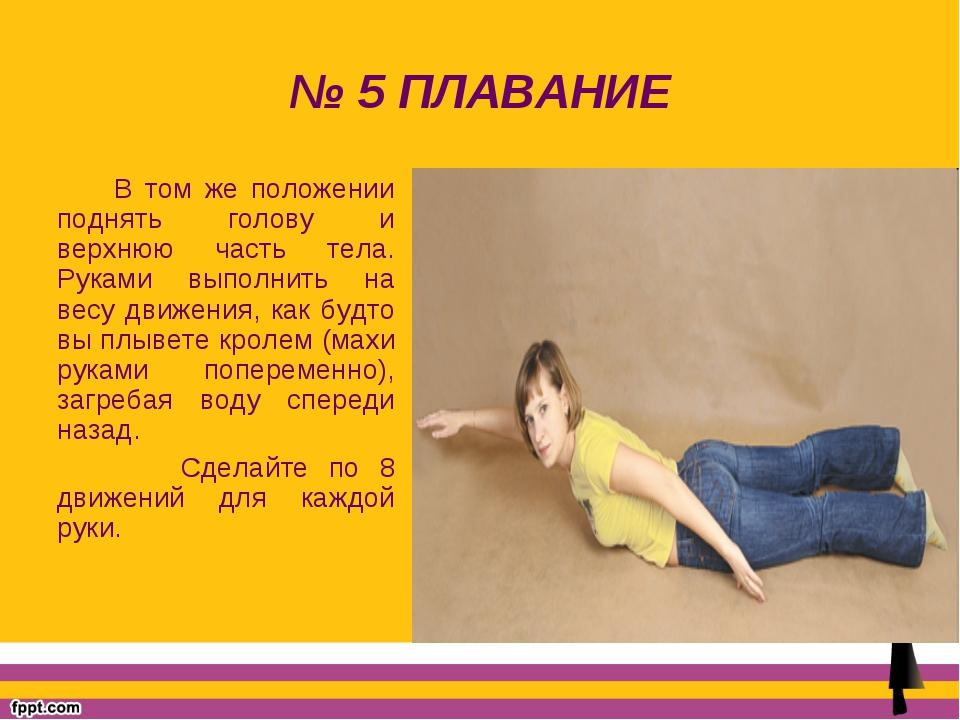№ 5 ПЛАВАНИЕ В том же положении поднять голову и верхнюю часть тела. Руками в...