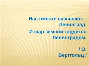 Нас вместе называют – Ленинград, И шар земной гордится Ленинградом. / О. Берг