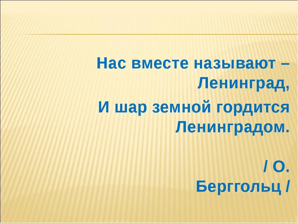 Нас вместе называют – Ленинград, И шар земной гордится Ленинградом. / О. Берг...