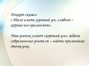 Декарт сказал: « Мало иметь хороший ум, главное – хорошо его применять». Наш