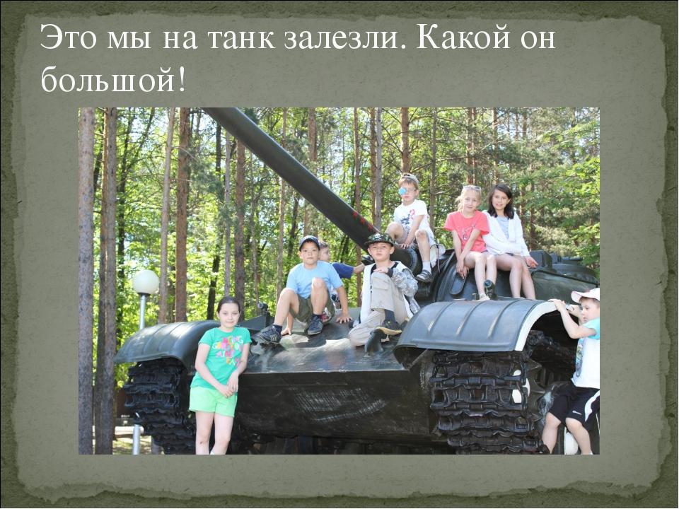Это мы на танк залезли. Какой он большой!