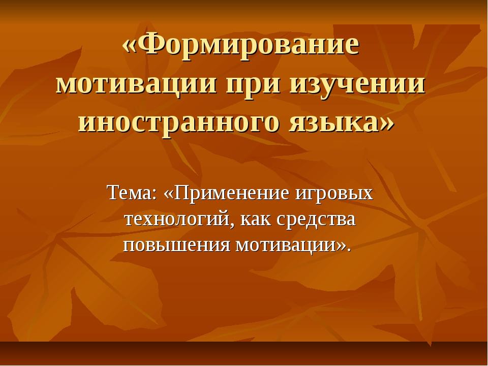 «Формирование мотивации при изучении иностранного языка» Тема: «Применение иг...
