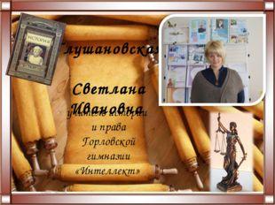 Глушановская Светлана Ивановна учитель истории и права Горловской гимназии «И