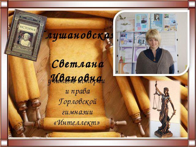 Глушановская Светлана Ивановна учитель истории и права Горловской гимназии «И...