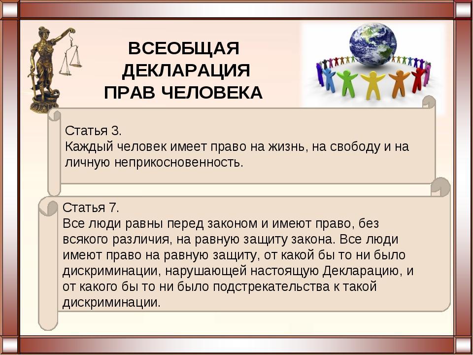 ВСЕОБЩАЯ ДЕКЛАРАЦИЯ ПРАВ ЧЕЛОВЕКА Статья 3. Каждый человек имеет право на жиз...