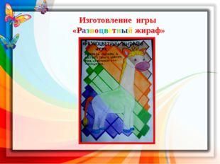 Изготовление игры «Разноцветный жираф» Совместно с воспитателем изобразитель