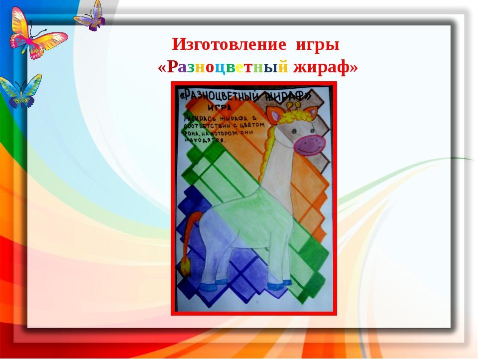 Изготовление игры «Разноцветный жираф» Совместно с воспитателем изобразитель...
