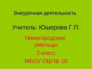 Внеурочная деятельность Учитель: Юшерова Г.П. Нижегородские умельцы 3 класс М
