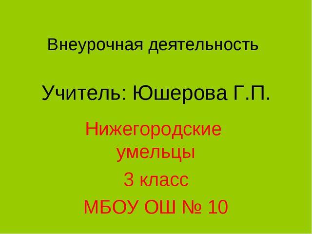 Внеурочная деятельность Учитель: Юшерова Г.П. Нижегородские умельцы 3 класс М...