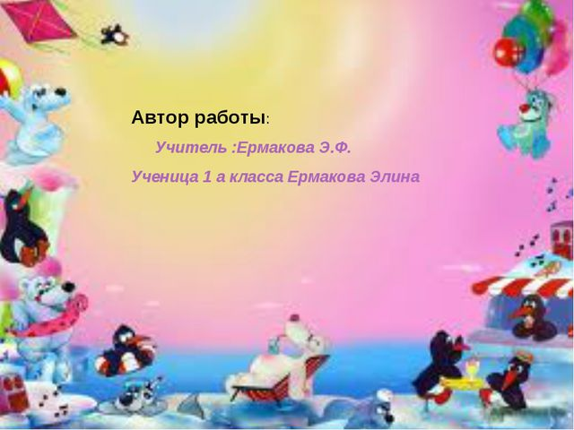 Автор работы: Учитель :Ермакова Э.Ф. Ученица 1 а класса Ермакова Элина