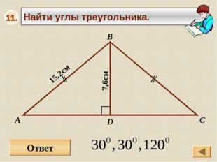 Ответ А В С Найти углы треугольника. 15,2см D 7,6см 11.