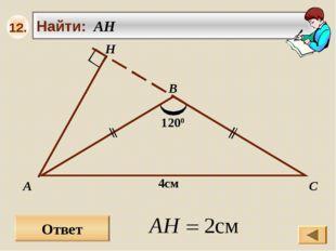 Ответ А В С Найти: AH H 4см 1200 12.