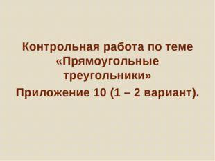 Контрольная работа по теме «Прямоугольные треугольники» Приложение 10 (1 – 2