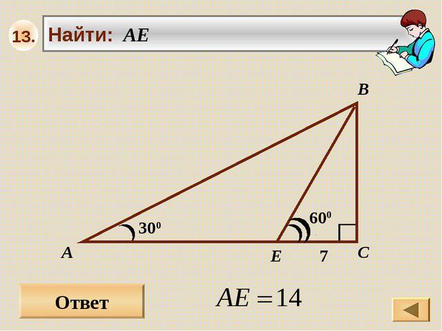 Ответ 300 А В С Найти: AE 600 7 E 13.