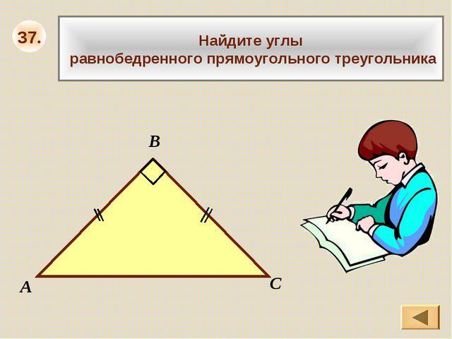 37. Найдите углы равнобедренного прямоугольного треугольника А В С